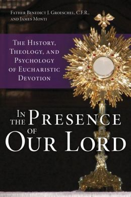 In the Presence of Our Lord: The History, Theology, and Psychology of Eucharistic Devotion