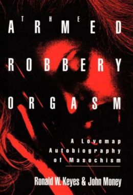 Armed Robbery Orgasm: A Lovemap Autobiography of Masochism