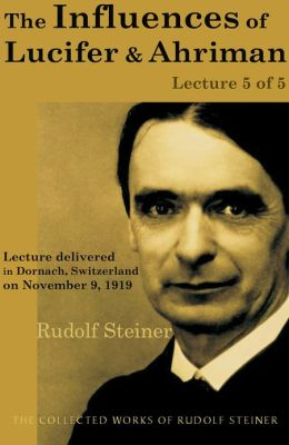 The Influences of Lucifer and Ahriman: Lecture 5 of 5: Lecture delivered in Dornach, Switzerland on November 9, 1919; from The Collected Works of Rudolf Steiner