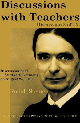 Discussions with Teachers: Discussion 3 of 15: Discussion held in Stuttgart, Germany on August 24, 1919; from The Collected Works of Rudolf Steiner