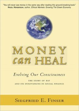 Money Can Heal: Evolving Our Consciousness the Story of RSF and Its Innovations in Social Finance
