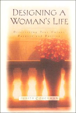 Designing a Woman's Life: Discovering Your Unique Purpose and Passion