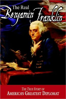 Real Benjamin Franklin: The True Story of America's Greatest Diplomat