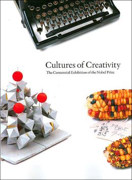 Cultures of Creativity (Nobel Museum Archives Series): The Centennial Exhibition of the Nobel Prize