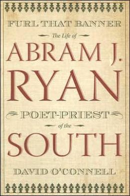 Furl that Banner: The Life of Abram J. Ryan, Poet-Priest of the South