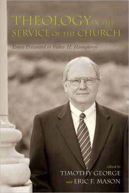 Theology in the Service of the Church: Essays Presented to Fisher H. Humphreys (Baptists) Timothy George and Eric F. Mason