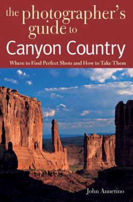 Photographer's Guide to Canyon Country: Where to Find Perfect Shots and How to Take Them