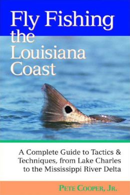 Fly Fishing the Louisiana Coast: A Complete Guide to Tactics & Techniques, from Lake Charles to the Mississippi River Delta