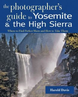 The Photographer's Guide to Yosemite and the High Sierra: Where to Find Perfect Shots and How to Take Them