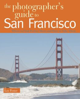 Photographer's Guide to San Francisco: Where to Find Perfect Shots and How to Take Them