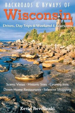 Backroads & Byways of Wisconsin: Drives, Day Trips & Weekend Excursions