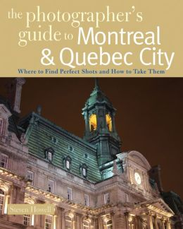 The Photographer's Guide to Montreal & Quebec City: Where to Find Perfect Shots and How to Take Them