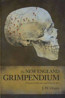 The New England Grimpendium: A Guide to Macabre and Ghastly Sites in the Northeastern U.S.