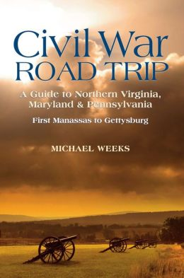 Civil War Road Trip: A Guide to Northern Virginia, Maryland & Pennsylvania: First Manassas to Gettysburg