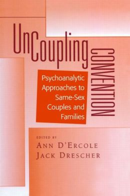 Uncoupling Convention: Psychoanalytic Approaches to Same-Sex Couples and Families (Bending Psychoanalysis)