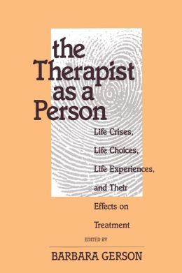 The Therapist as a Person: Life Crises, Life Choices, Life Experiences, and Their Effects on Treatment (Relational Perspectives Book)