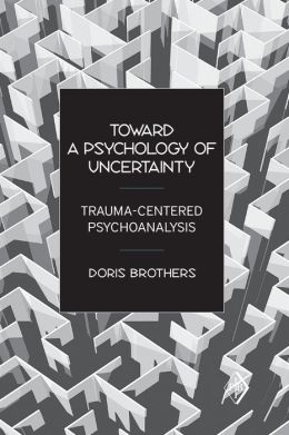 Toward a Psychology of Uncertainty: Trauma-Centered Psychoanalysis