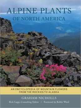Alpine Plants of North America: An Encyclopedia of Mountain Flowers from the Rockies to Alaska
