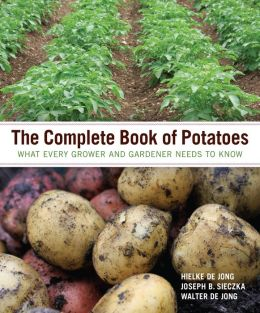 The Complete Book of Potatoes: What Every Grower and Gardener Needs to Know
