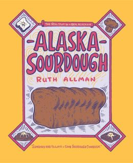 Alaska Sourdough: The Real Stuff by a Real Alaskan