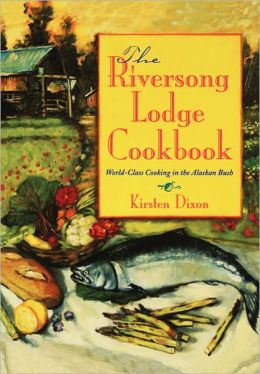 Riversong Lodge Cookbook: World Class Cooking in the Alaskan Bush