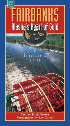 Fairbanks: Alaska's Heart of Gold, a Traveler's Guide