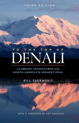 To the Top of Denali: Climbing Adventures on North America's Highest Peak Bill Sherwonit