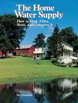 Home Water Supply: How to Find, Filter, Store and Conserve It