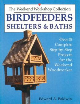 Birdfeeders, Shelters and Baths: Over Twenty-Five Complete Step-by-Step Projects for the Weekend Woodworker