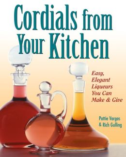 Cordials from Your Kitchen: Easy, Elegant Liqueurs You Can Make & Give
