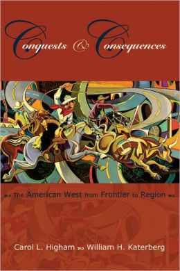 Conquests and Consequences: The American West from Frontier to Region