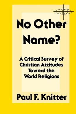No Other Name?: A Critical Survey of Christian Attitudes Toward the World Religions