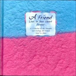 A Friend Lives in Your Heart Forever: A Collection of the Thoughts and Feelings All Friends Want to Share