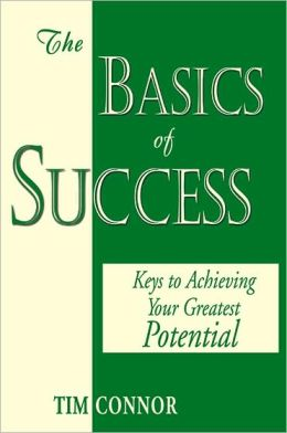 The Basics of Success: Keys to Achieving Your Greatest Potential