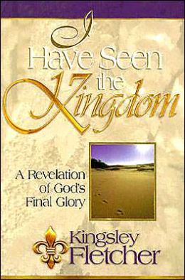 I Have Seen the Kingdom: One Man's Revelation of God's Final Glory