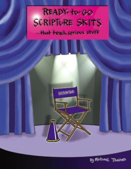 Ready-to-Go Scripture Skits ... That Teach Serious Stuff