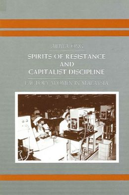 Spirits of Resistance and Capitalist Discipline: Factory Women in Malaysia