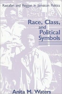 Race, Class, and Political Symbols: Rastafari and Reggae in Jamaican Politics