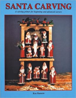 Santa Carving : A Carving Primer for Beginning and Advanced Carvers Ron Ransom