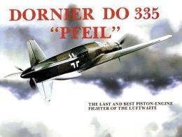 Dornier Do 335 Pfeil: The Last and Best Piston-Engine Fighter of the Luftwaffe