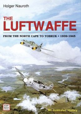 The Luftwaffe from the North Cape to Tobruk, 1939-1945: An Illustrated History