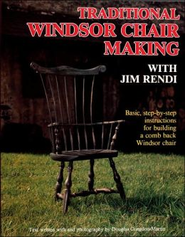 Traditional Windsor Chair Making with Jim Rendi: Basic, Step-by-Step Instructions for Building a Comb Back Windsor Chair