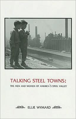 Talking Steel Towns: The Men and Women of America's Steel Valley