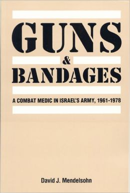 Guns and Bandages: A Combat Medic in Israel's Army, 1961-1978: A Combat Medic in Israel's Army, 1961-1978