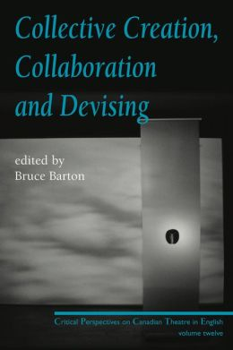 Collective Creation, Collaboration and Devising: Critical Perspectives on Canadian Theatre in English, Volume 12