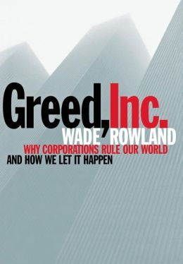 Greed, Inc: Why Corporations Rule Our World and How We Let It Happen