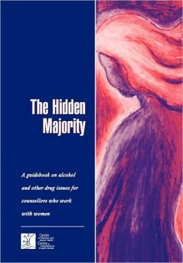 The Hidden Majority: Guidebook on Alcohol and Other Drug Issues for Counsellors Who Work with Women