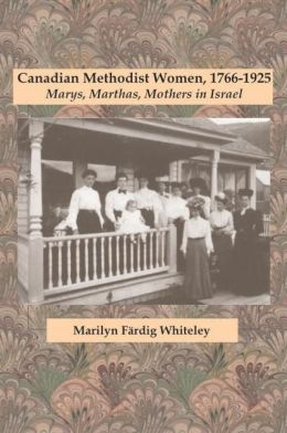 Canadian Methodist Women, 1766-1925: Marys, Marthas, Mothers in Israel