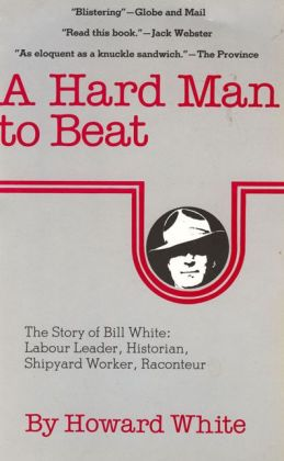 A Hard Man to Beat: The Story of Bill White: Labour Leader, Historian, Shipyard Worker, Raconteur