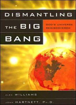 Dismantling the Big Bang: God's Universe Rediscovered
